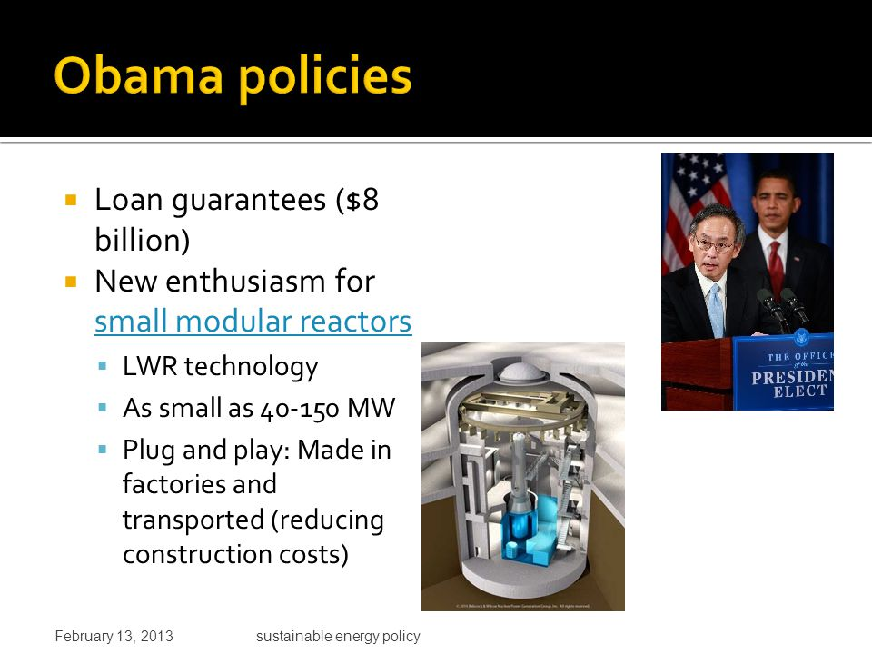  Loan guarantees ($8 billion)  New enthusiasm for small modular reactors small modular reactors  LWR technology  As small as 40-150 MW  Plug and play: Made in factories and transported (reducing construction costs) February 13, 2013sustainable energy policy