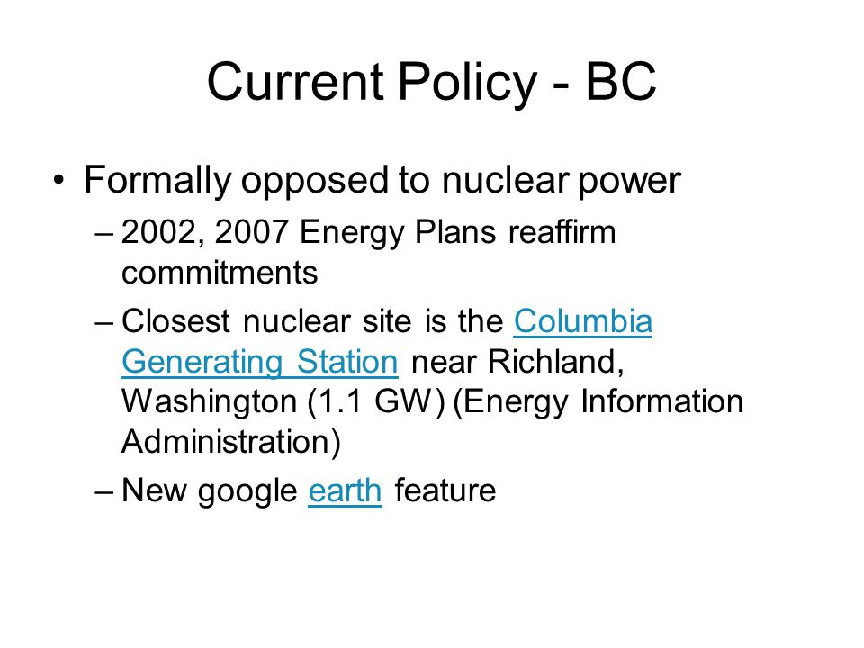 Current Policy - BC Formally opposed to nuclear power –2002, 2007 Energy Plans reaffirm commitments –Closest nuclear site is the Columbia Generating Station near Richland, Washington (1.1 GW) (Energy Information Administration)Columbia Generating Station –New google earth featureearth February 13, 2013 sustainable energy policy36