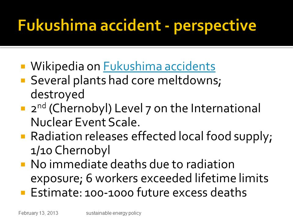  Wikipedia on Fukushima accidentsFukushima accidents  Several plants had core meltdowns; destroyed  2 nd (Chernobyl) Level 7 on the International Nuclear Event Scale.