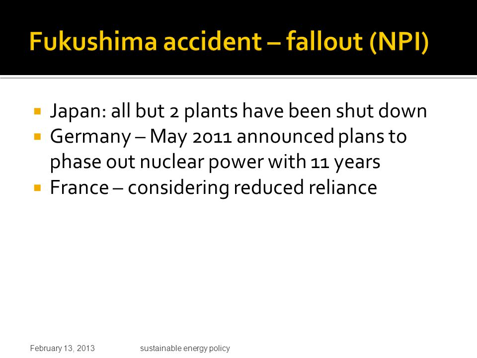  Japan: all but 2 plants have been shut down  Germany – May 2011 announced plans to phase out nuclear power with 11 years  France – considering reduced reliance February 13, 2013sustainable energy policy