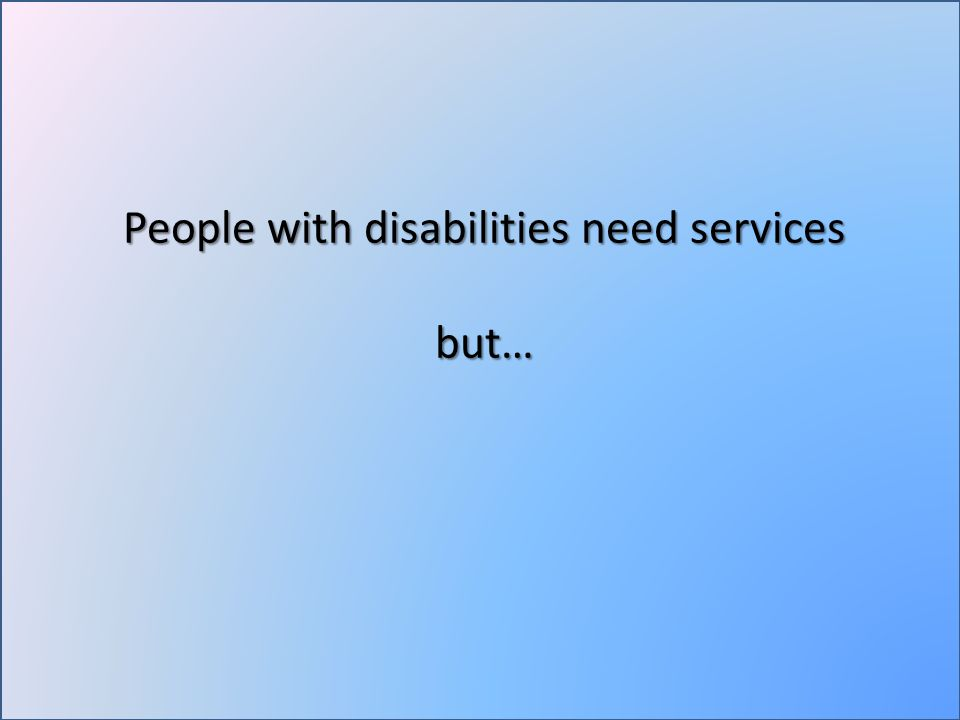 People with disabilities need services but…