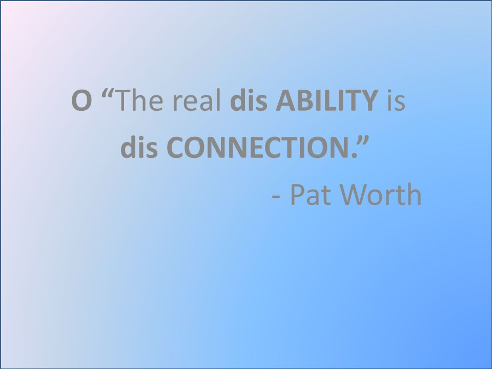 O The real dis ABILITY is dis CONNECTION. - Pat Worth
