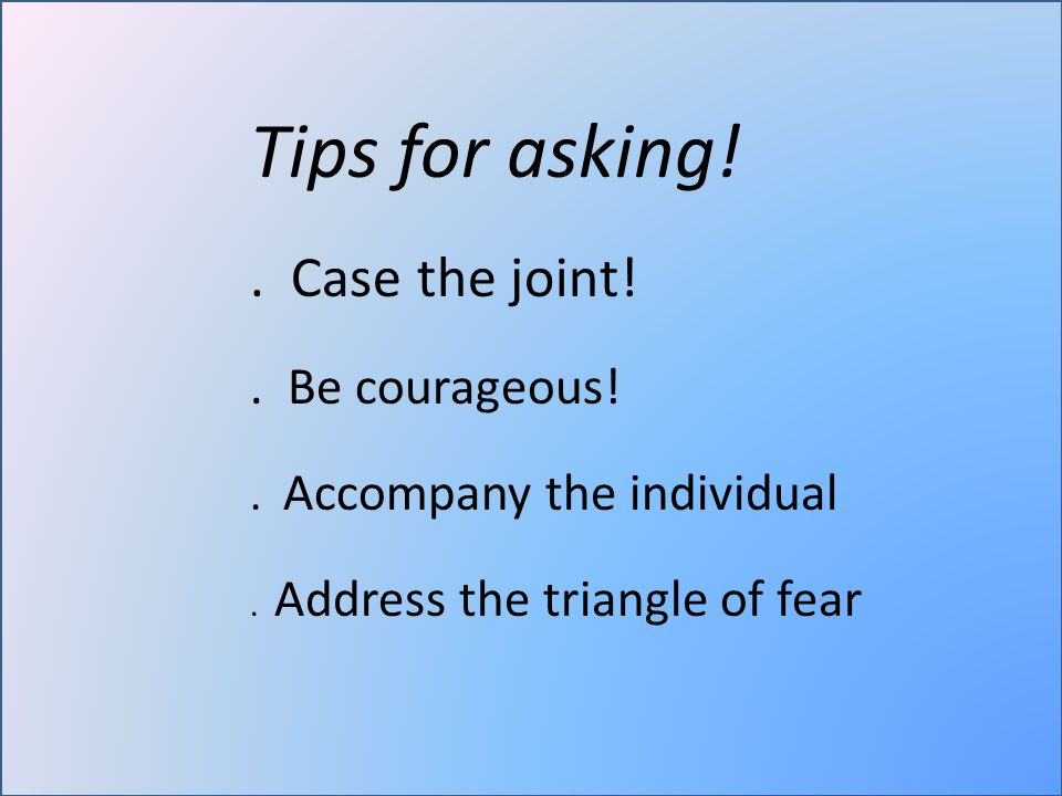 Tips for asking!. Case the joint!. Be courageous!.