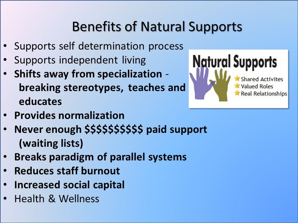 Supports self determination process Supports independent living Shifts away from specialization - breaking stereotypes, teaches and educates Provides normalization Never enough $$$$$$$$$$ paid support (waiting lists) Breaks paradigm of parallel systems Reduces staff burnout Increased social capital Health & Wellness Benefits of Natural Supports