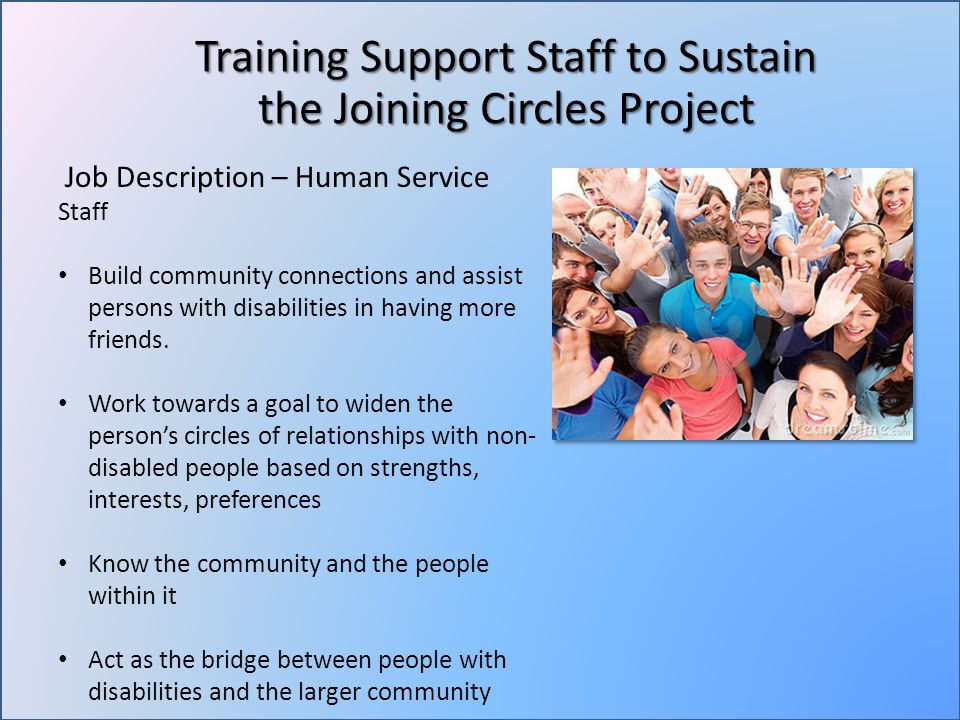Training Support Staff to Sustain the Joining Circles Project Job Description – Human Service Staff Build community connections and assist persons with disabilities in having more friends.