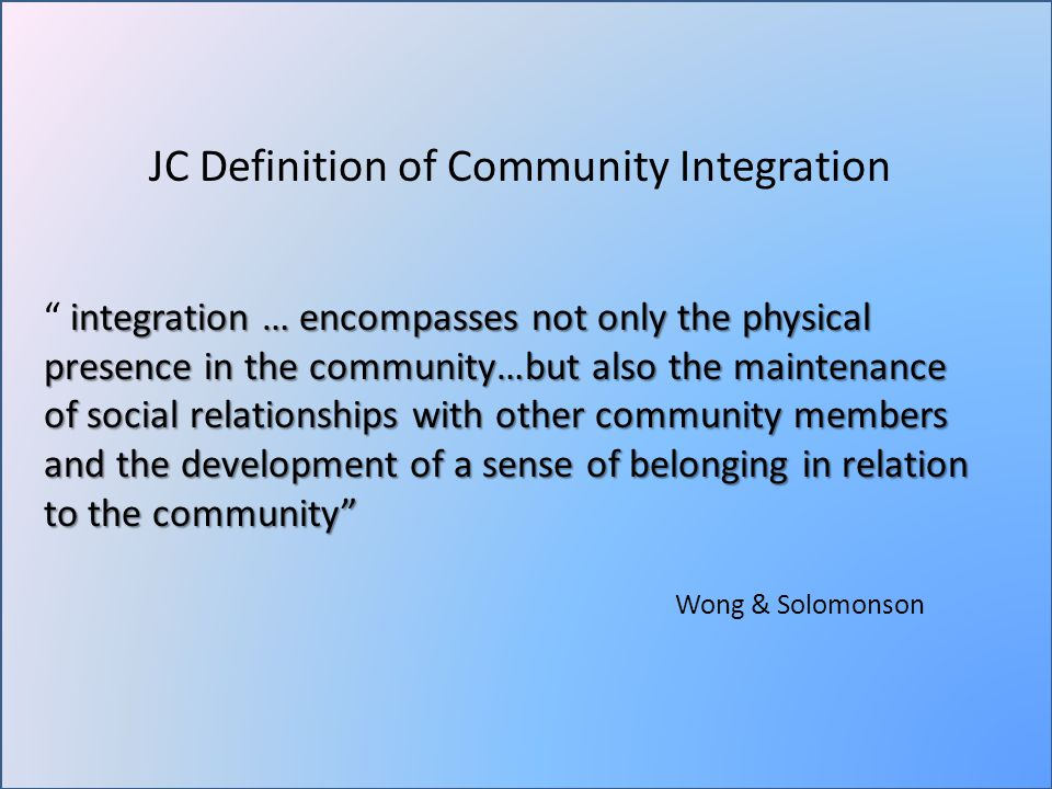 JC Definition of Community Integration integration … encompasses not only the physical presence in the community…but also the maintenance of social relationships with other community members and the development of a sense of belonging in relation to the community integration … encompasses not only the physical presence in the community…but also the maintenance of social relationships with other community members and the development of a sense of belonging in relation to the community Wong & Solomonson