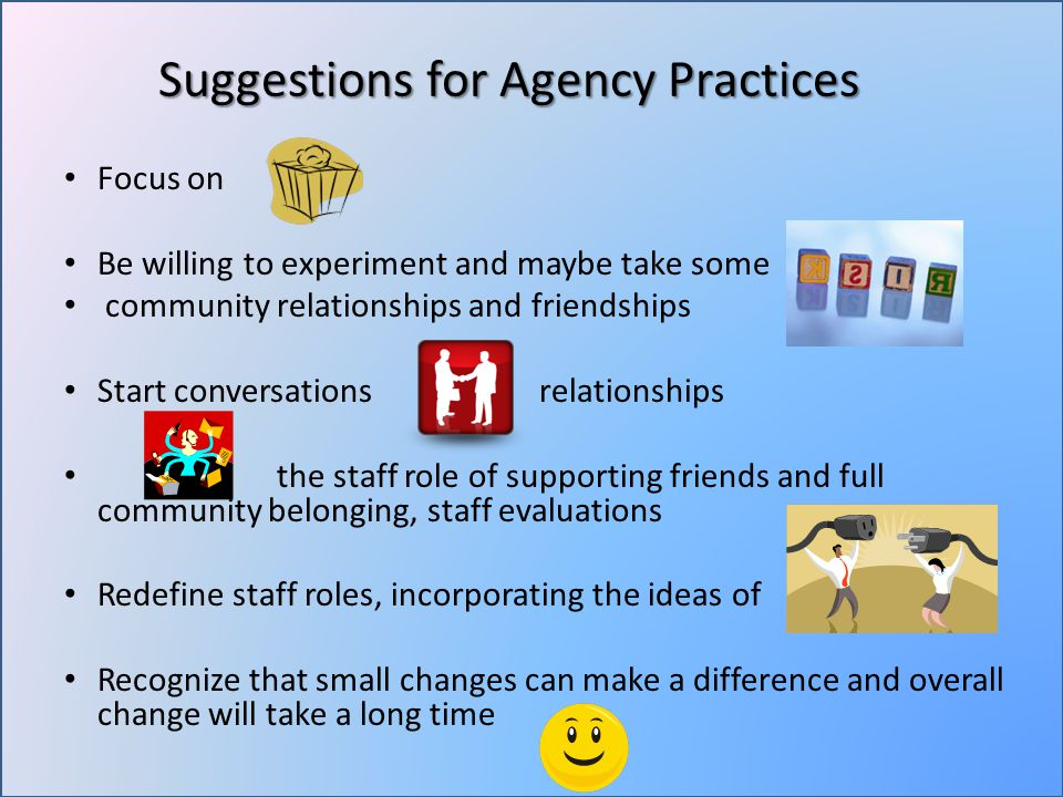 Suggestions for Agency Practices Focus on Be willing to experiment and maybe take some community relationships and friendships Start conversations relationships the staff role of supporting friends and full community belonging, staff evaluations Redefine staff roles, incorporating the ideas of Recognize that small changes can make a difference and overall change will take a long time