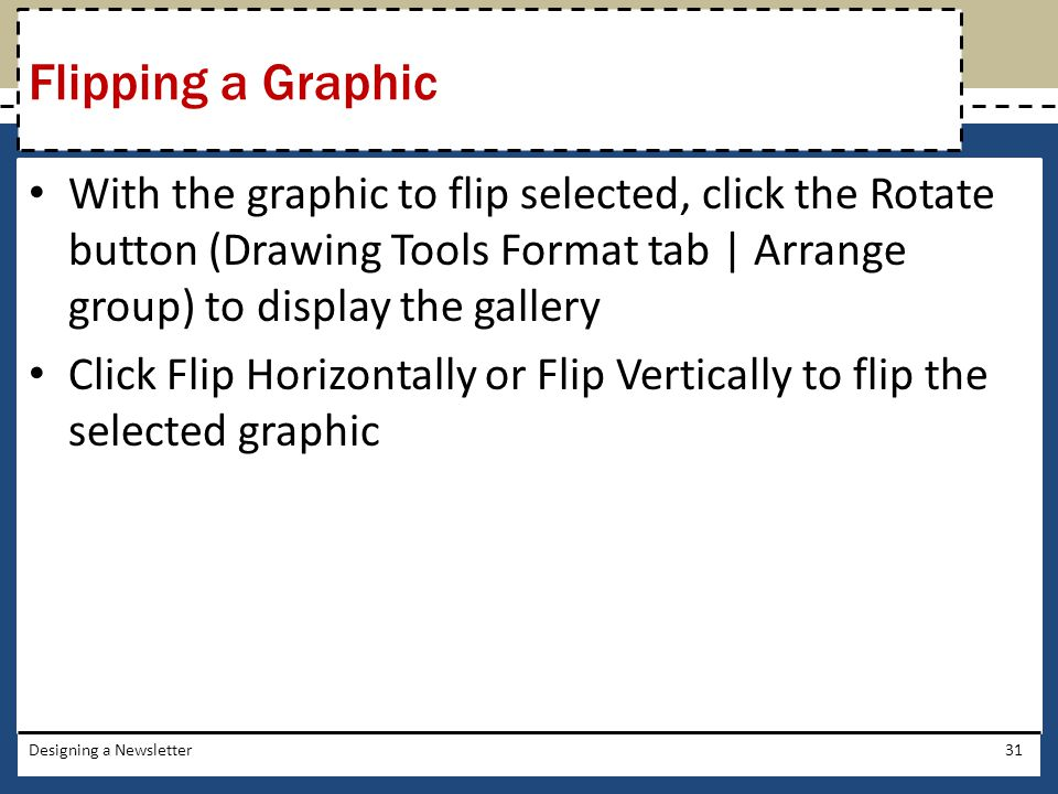 With the graphic to flip selected, click the Rotate button (Drawing Tools Format tab | Arrange group) to display the gallery Click Flip Horizontally o