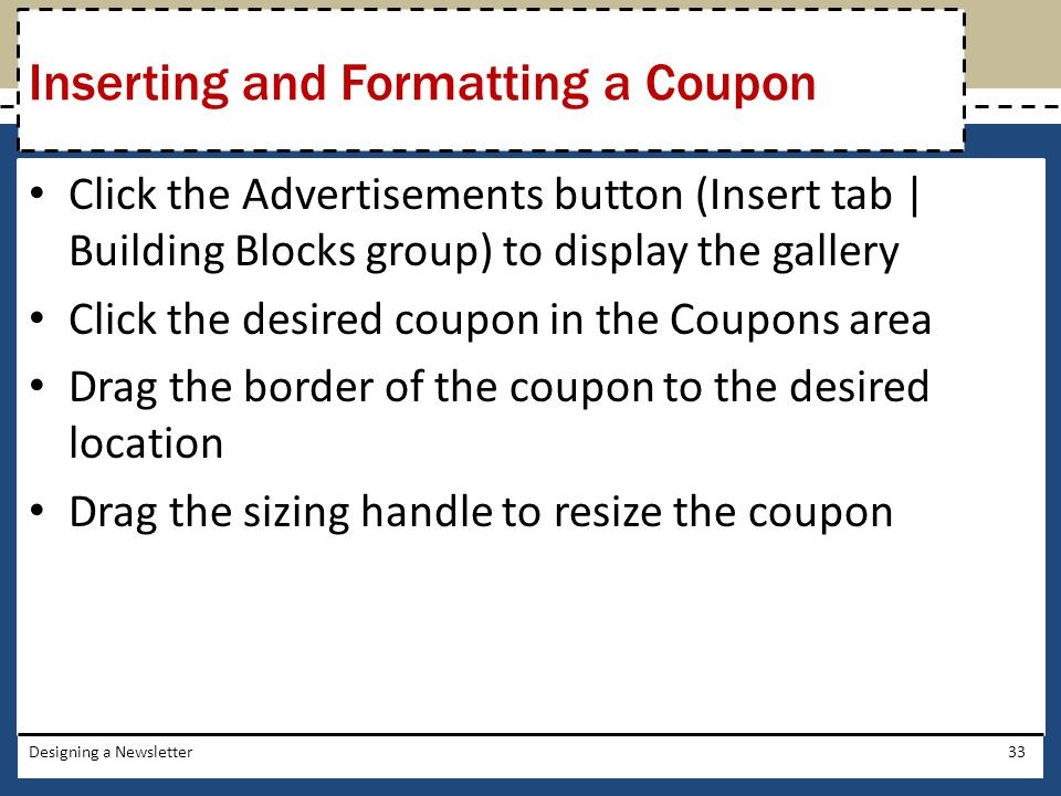 Click the Advertisements button (Insert tab | Building Blocks group) to display the gallery Click the desired coupon in the Coupons area Drag the bord