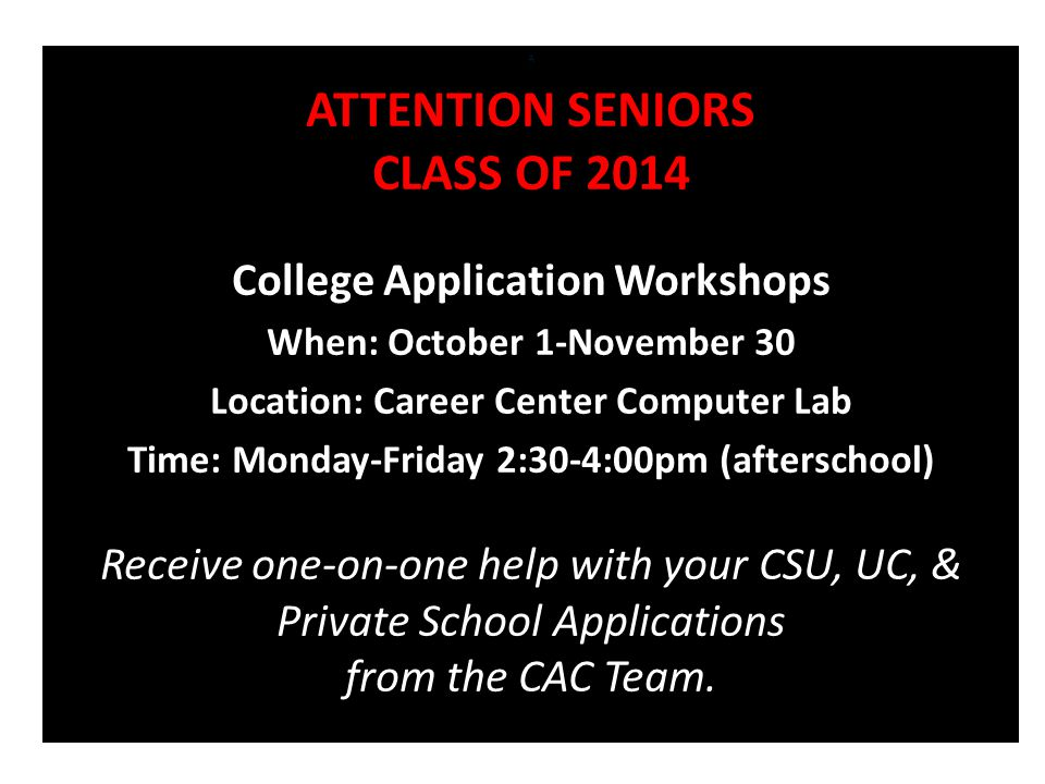 A ATTENTION SENIORS CLASS OF 2014 College Application Workshops When: October 1-November 30 Location: Career Center Computer Lab Time: Monday-Friday 2:30-4:00pm (afterschool) Receive one-on-one help with your CSU, UC, & Private School Applications from the CAC Team.