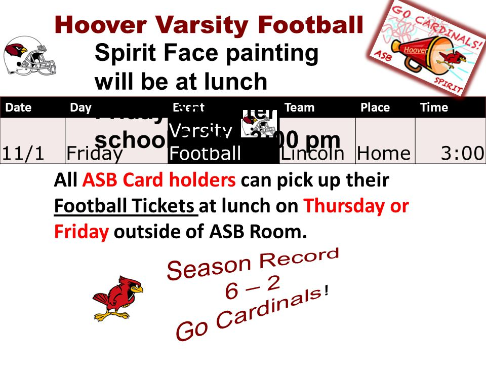 DateDayEventTeamPlaceTime 11/1Friday Varsity FootballLincolnHome3:00 Hoover Varsity Football All ASB Card holders can pick up their Football Tickets at lunch on Thursday or Friday outside of ASB Room.