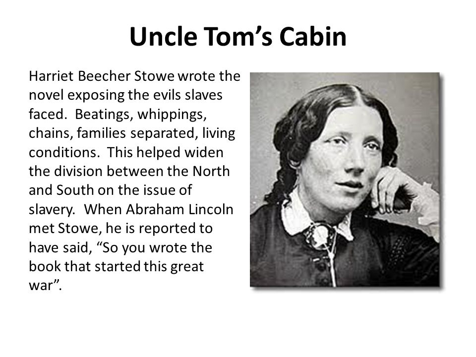 Uncle Tom's Cabin Harriet Beecher Stowe wrote the novel exposing the evils slaves faced. Beatings, whippings, chains, families separated, living condi