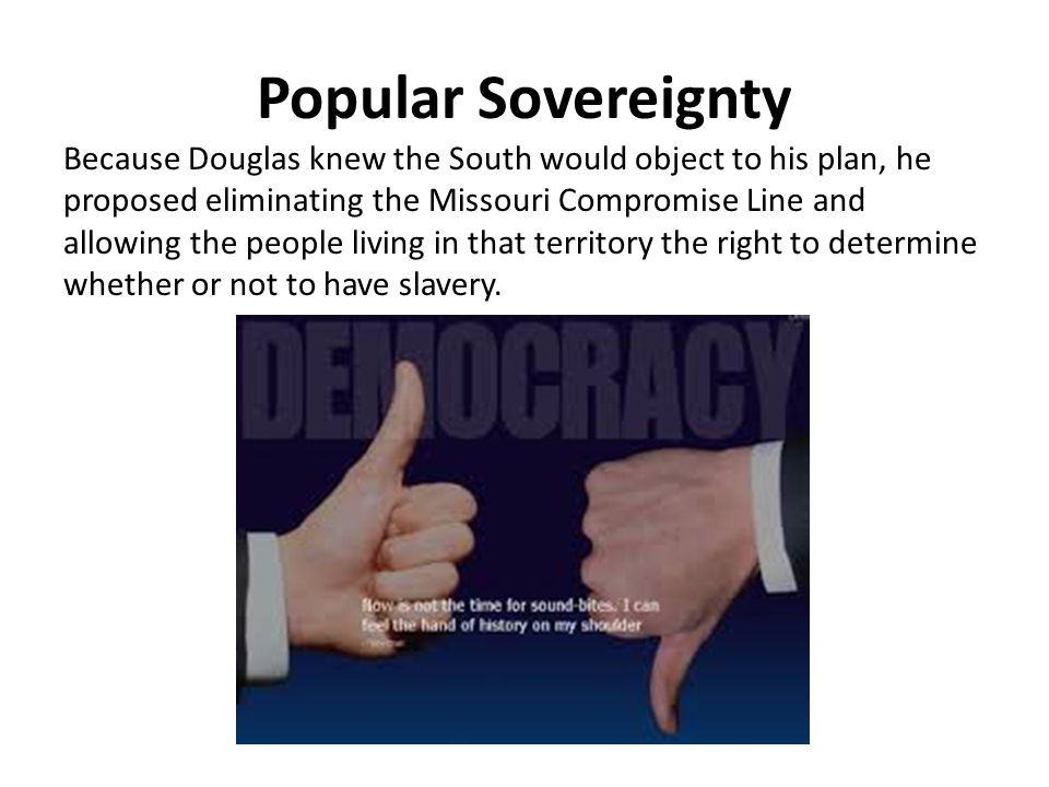 Popular Sovereignty Because Douglas knew the South would object to his plan, he proposed eliminating the Missouri Compromise Line and allowing the peo