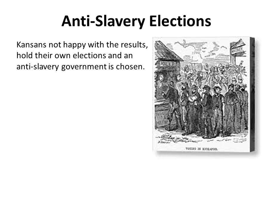 Anti-Slavery Elections Kansans not happy with the results, hold their own elections and an anti-slavery government is chosen.