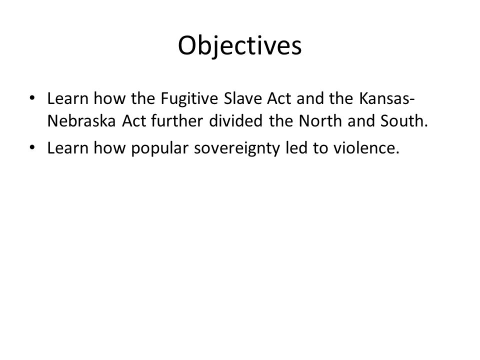 Objectives Learn how the Fugitive Slave Act and the Kansas- Nebraska Act further divided the North and South. Learn how popular sovereignty led to vio