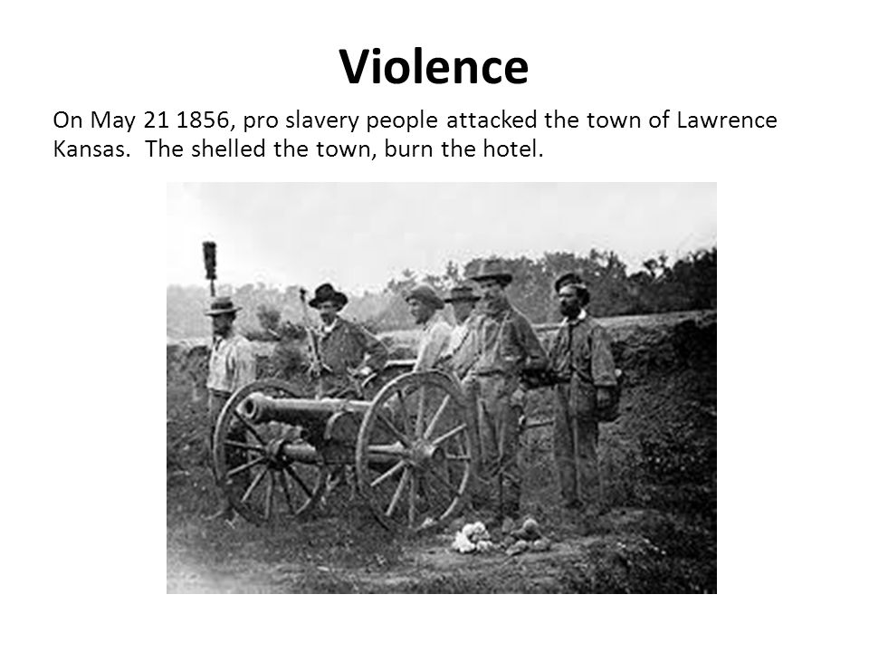 Violence On May 21 1856, pro slavery people attacked the town of Lawrence Kansas. The shelled the town, burn the hotel.