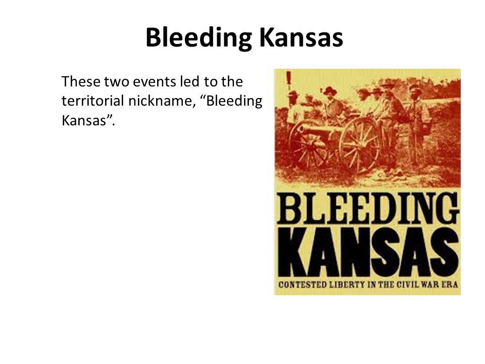 Bleeding Kansas These two events led to the territorial nickname, Bleeding Kansas .