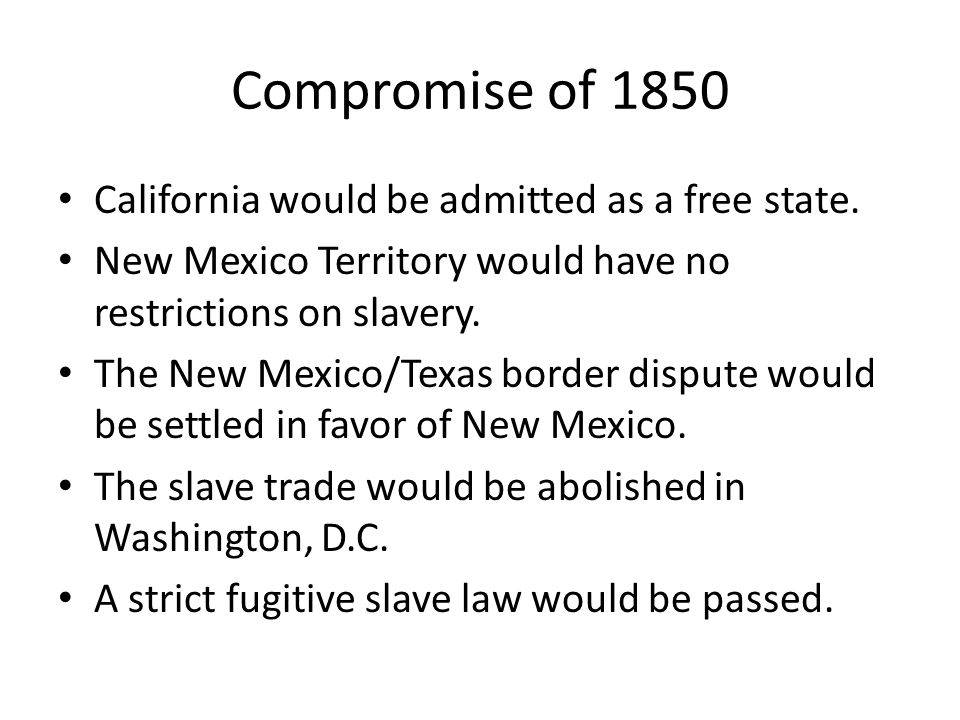 Compromise of 1850 California would be admitted as a free state. New Mexico Territory would have no restrictions on slavery. The New Mexico/Texas bord