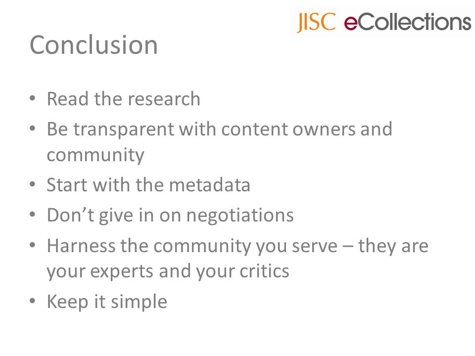 Conclusion Read the research Be transparent with content owners and community Start with the metadata Don't give in on negotiations Harness the community you serve – they are your experts and your critics Keep it simple