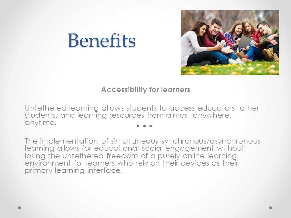 Benefits Accessibility for learners Untethered learning allows students to access educators, other students, and learning resources from almost anywhere, anytime.