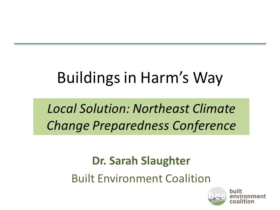 Buildings in Harm's Way Dr. Sarah Slaughter Built Environment Coalition Local Solution: Northeast Climate Change Preparedness Conference