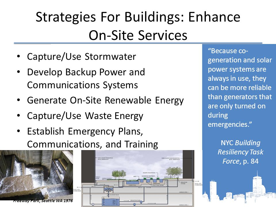 Strategies For Buildings: Enhance On-Site Services Capture/Use Stormwater Develop Backup Power and Communications Systems Generate On-Site Renewable Energy Capture/Use Waste Energy Establish Emergency Plans, Communications, and Training Because co- generation and solar power systems are always in use, they can be more reliable than generators that are only turned on during emergencies. NYC Building Resiliency Task Force, p.