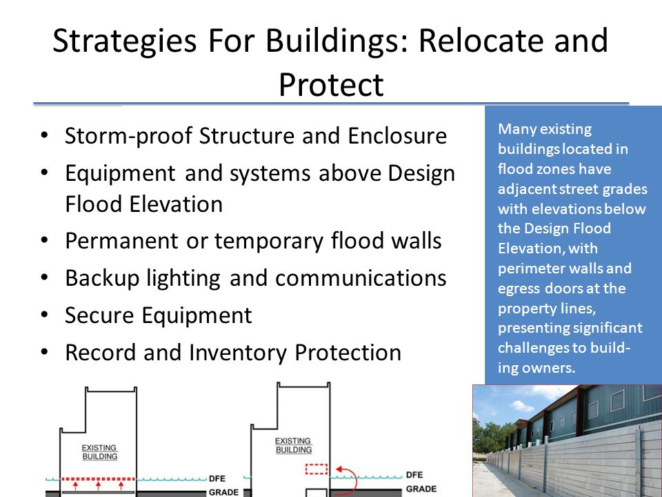 Strategies For Buildings: Relocate and Protect Storm-proof Structure and Enclosure Equipment and systems above Design Flood Elevation Permanent or temporary flood walls Backup lighting and communications Secure Equipment Record and Inventory Protection Many existing buildings located in flood zones have adjacent street grades with elevations below the Design Flood Elevation, with perimeter walls and egress doors at the property lines, presenting significant challenges to build- ing owners.