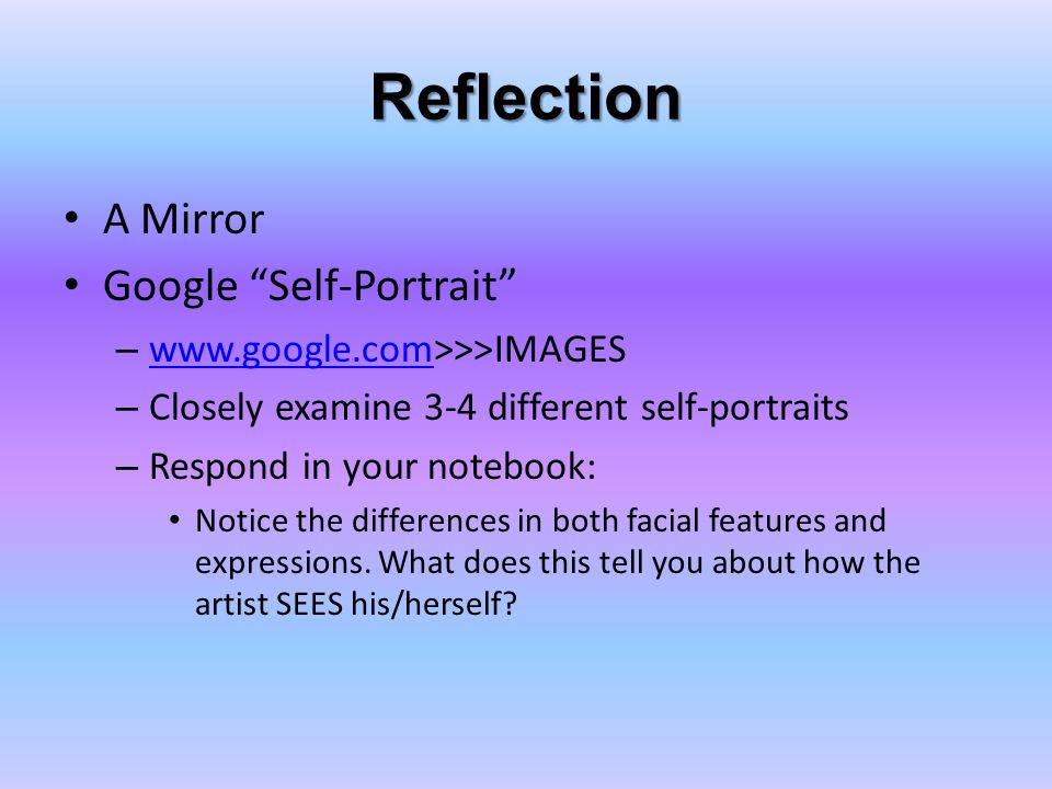 Reflection A Mirror Google Self-Portrait – www.google.com>>>IMAGES www.google.com – Closely examine 3-4 different self-portraits – Respond in your notebook: Notice the differences in both facial features and expressions.