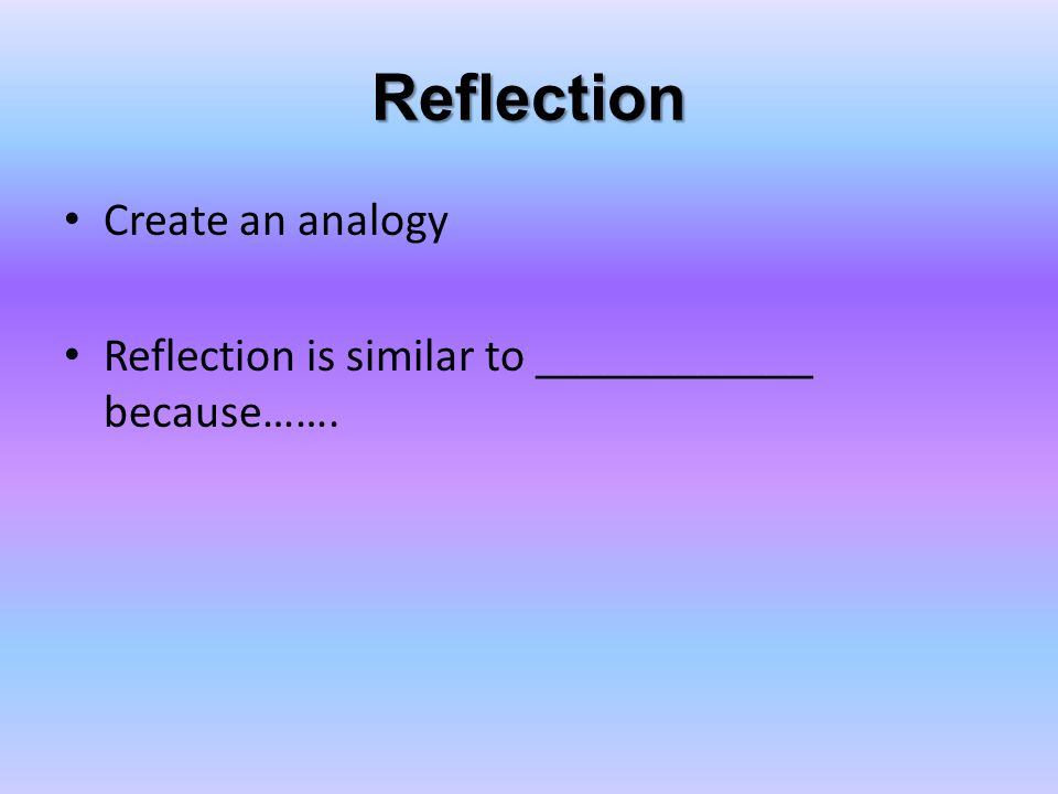 Reflection Create an analogy Reflection is similar to ____________ because…….