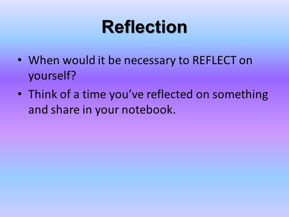 Reflection When would it be necessary to REFLECT on yourself.