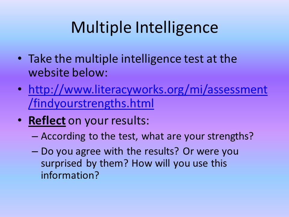 Multiple Intelligence Take the multiple intelligence test at the website below: http://www.literacyworks.org/mi/assessment /findyourstrengths.html http://www.literacyworks.org/mi/assessment /findyourstrengths.html Reflect on your results: – According to the test, what are your strengths.
