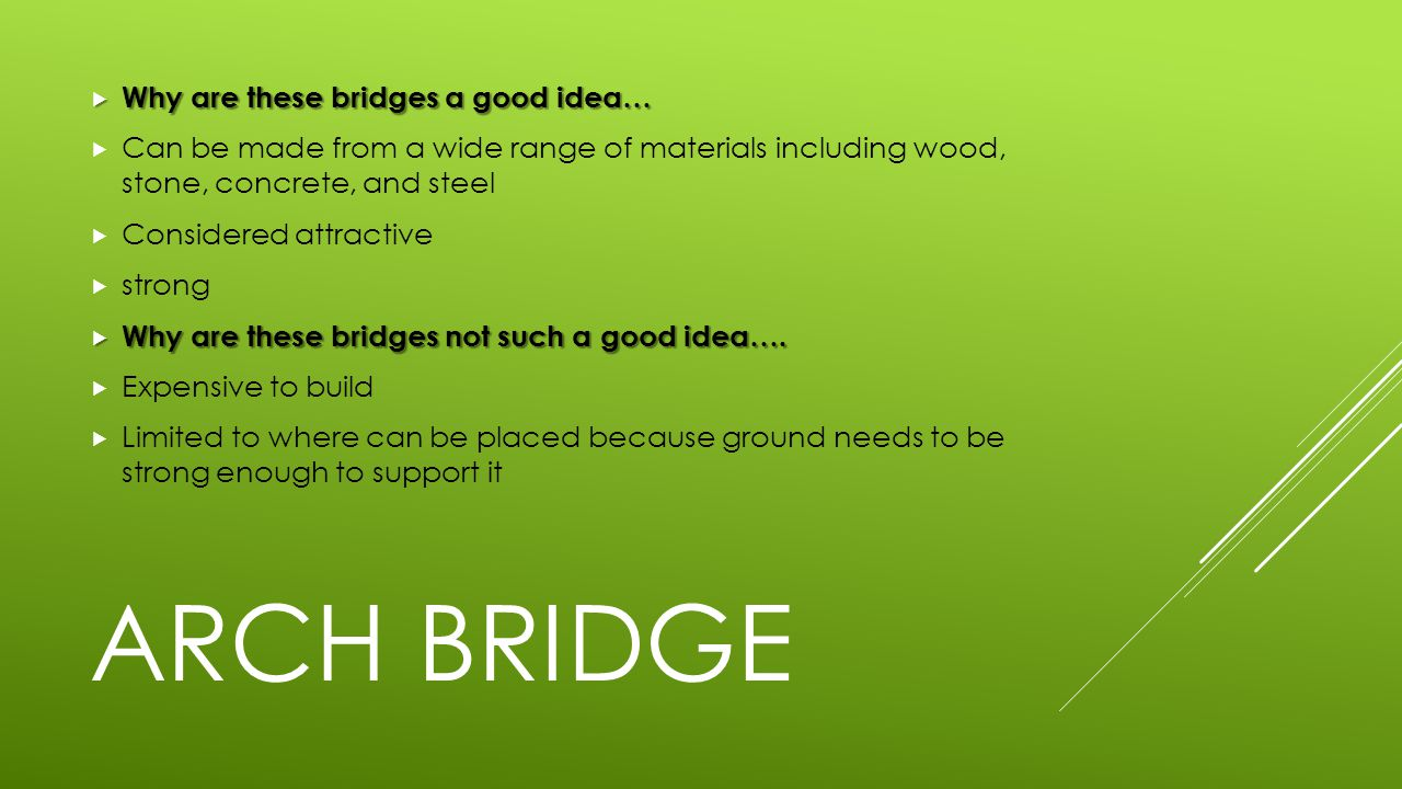  Why are these bridges a good idea…  Can be made from a wide range of materials including wood, stone, concrete, and steel  Considered attractive  strong  Why are these bridges not such a good idea….