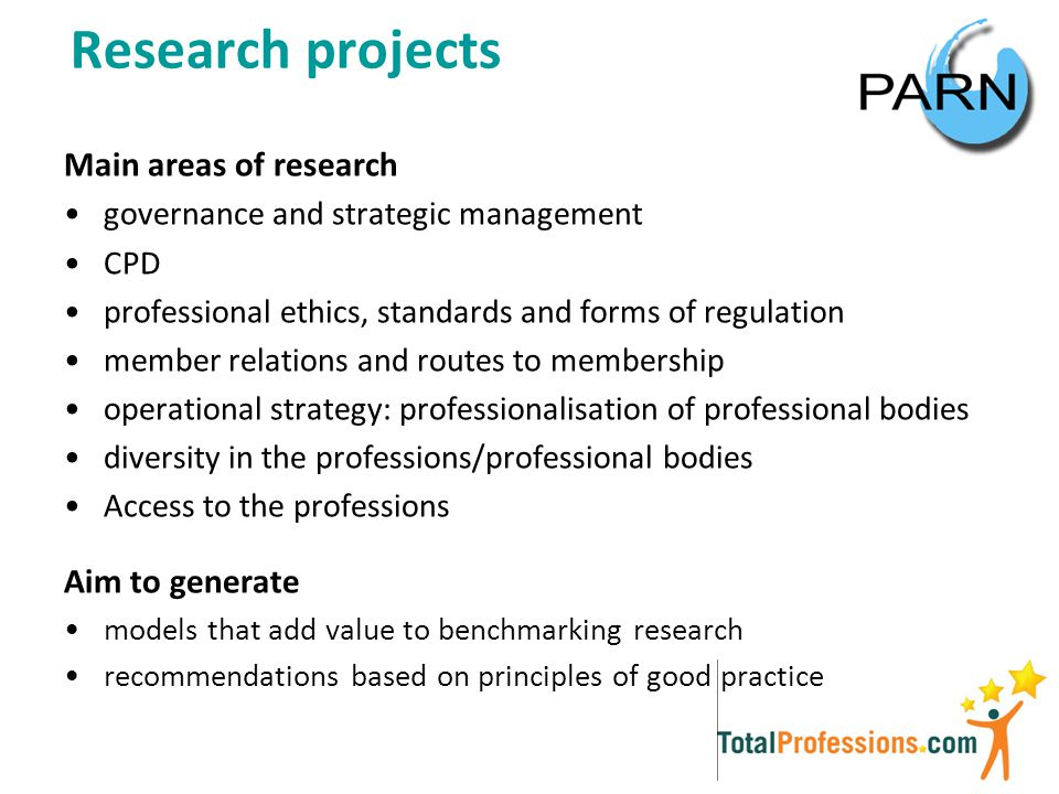 Research projects Main areas of research governance and strategic management CPD professional ethics, standards and forms of regulation member relations and routes to membership operational strategy: professionalisation of professional bodies diversity in the professions/professional bodies Access to the professions Aim to generate models that add value to benchmarking research recommendations based on principles of good practice