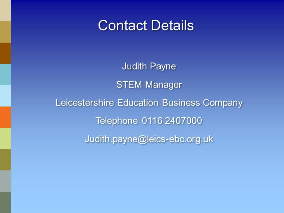 Contact Details Judith Payne STEM Manager Leicestershire Education Business Company Telephone 0116 2407000 Judith.payne@leics-ebc.org.uk Judith Payne STEM Manager Leicestershire Education Business Company Telephone 0116 2407000 Judith.payne@leics-ebc.org.uk