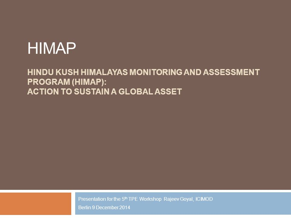HIMAP HINDU KUSH HIMALAYAS MONITORING AND ASSESSMENT PROGRAM (HIMAP): ACTION TO SUSTAIN A GLOBAL ASSET Presentation for the 5 th TPE Workshop Rajeev Goyal, ICIMOD Berlin 9 December 2014