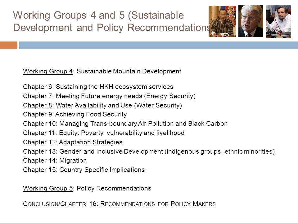 Working Groups 4 and 5 (Sustainable Development and Policy Recommendations) Working Group 4: Sustainable Mountain Development Chapter 6: Sustaining the HKH ecosystem services Chapter 7: Meeting Future energy needs (Energy Security) Chapter 8: Water Availability and Use (Water Security) Chapter 9: Achieving Food Security Chapter 10: Managing Trans-boundary Air Pollution and Black Carbon Chapter 11: Equity: Poverty, vulnerability and livelihood Chapter 12: Adaptation Strategies Chapter 13: Gender and Inclusive Development (indigenous groups, ethnic minorities) Chapter 14: Migration Chapter 15: Country Specific Implications Working Group 5: Policy Recommendations C ONCLUSION /C HAPTER 16: R ECOMMENDATIONS FOR P OLICY M AKERS