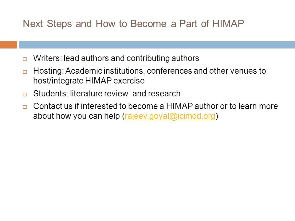 Next Steps and How to Become a Part of HIMAP  Writers: lead authors and contributing authors  Hosting: Academic institutions, conferences and other venues to host/integrate HIMAP exercise  Students: literature review and research  Contact us if interested to become a HIMAP author or to learn more about how you can help (rajeev.goyal@icimod.org)rajeev.goyal@icimod.org