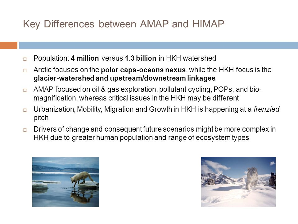 Key Differences between AMAP and HIMAP  Population: 4 million versus 1.3 billion in HKH watershed  Arctic focuses on the polar caps-oceans nexus, while the HKH focus is the glacier-watershed and upstream/downstream linkages  AMAP focused on oil & gas exploration, pollutant cycling, POPs, and bio- magnification, whereas critical issues in the HKH may be different  Urbanization, Mobility, Migration and Growth in HKH is happening at a frenzied pitch  Drivers of change and consequent future scenarios might be more complex in HKH due to greater human population and range of ecosystem types