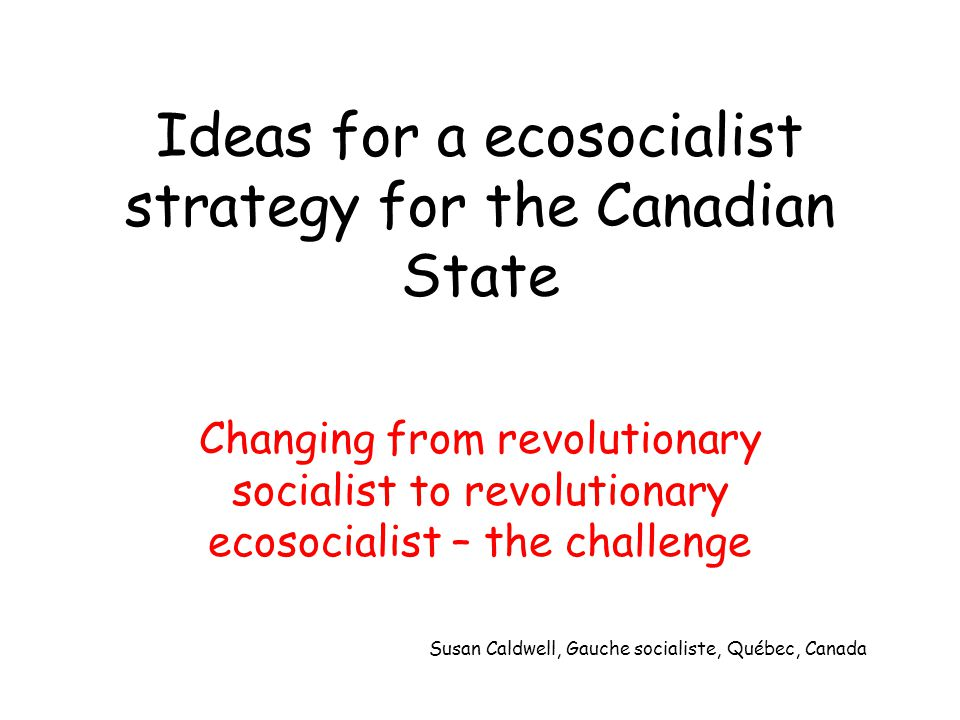 Ideas for a ecosocialist strategy for the Canadian State Changing from revolutionary socialist to revolutionary ecosocialist – the challenge Susan Caldwell, Gauche socialiste, Québec, Canada