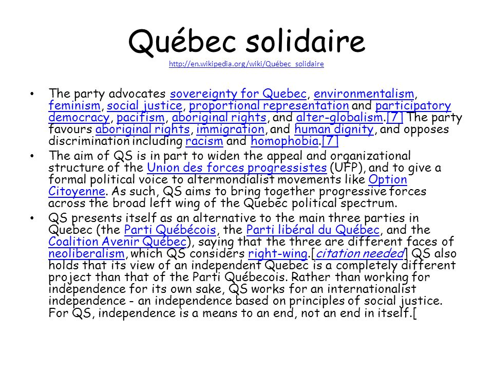 Québec solidaire http://en.wikipedia.org/wiki/Québec_solidaire http://en.wikipedia.org/wiki/Québec_solidaire The party advocates sovereignty for Quebec, environmentalism, feminism, social justice, proportional representation and participatory democracy, pacifism, aboriginal rights, and alter-globalism.[7] The party favours aboriginal rights, immigration, and human dignity, and opposes discrimination including racism and homophobia.[7]sovereignty for Quebecenvironmentalism feminismsocial justiceproportional representationparticipatory democracypacifismaboriginal rightsalter-globalism[7]aboriginal rightsimmigrationhuman dignityracismhomophobia[7] The aim of QS is in part to widen the appeal and organizational structure of the Union des forces progressistes (UFP), and to give a formal political voice to altermondialist movements like Option Citoyenne.