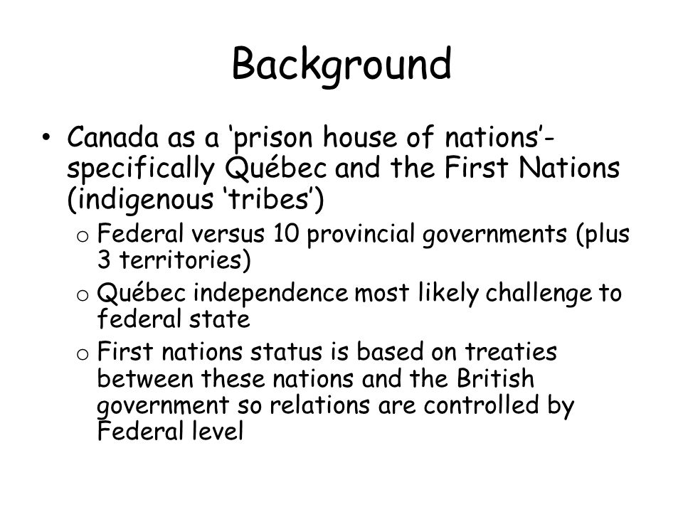 Background Canada as a 'prison house of nations'- specifically Québec and the First Nations (indigenous 'tribes') o Federal versus 10 provincial governments (plus 3 territories) o Québec independence most likely challenge to federal state o First nations status is based on treaties between these nations and the British government so relations are controlled by Federal level