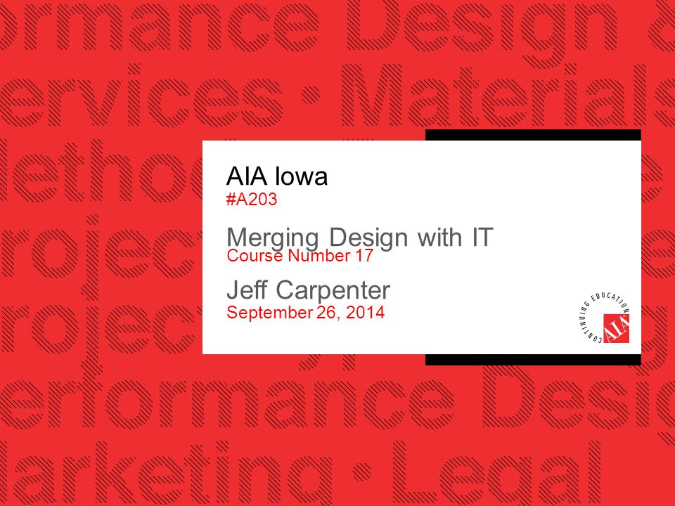 AIA Iowa #A203 Merging Design with IT Course Number 17 Jeff Carpenter September 26, 2014