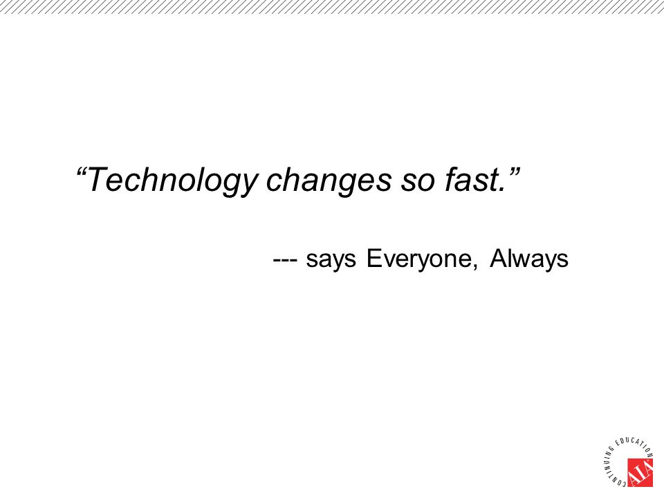 Technology changes so fast. --- says Everyone, Always