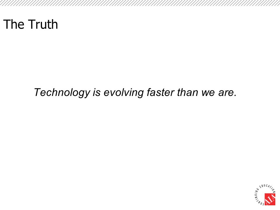 The Truth Technology is evolving faster than we are.