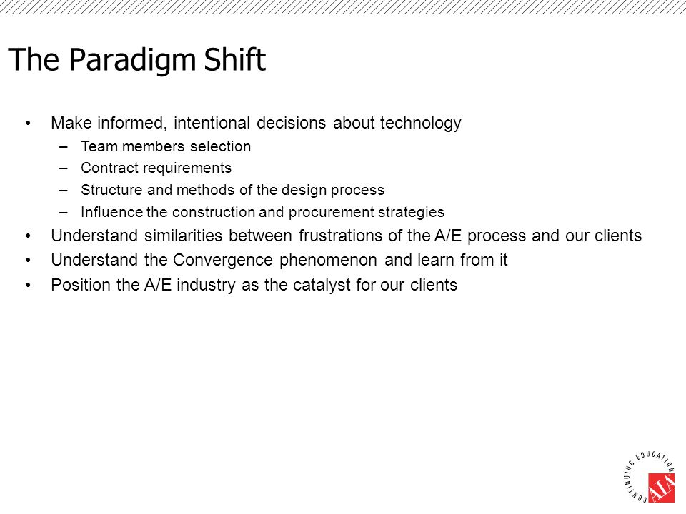 The Paradigm Shift Make informed, intentional decisions about technology –Team members selection –Contract requirements –Structure and methods of the design process –Influence the construction and procurement strategies Understand similarities between frustrations of the A/E process and our clients Understand the Convergence phenomenon and learn from it Position the A/E industry as the catalyst for our clients