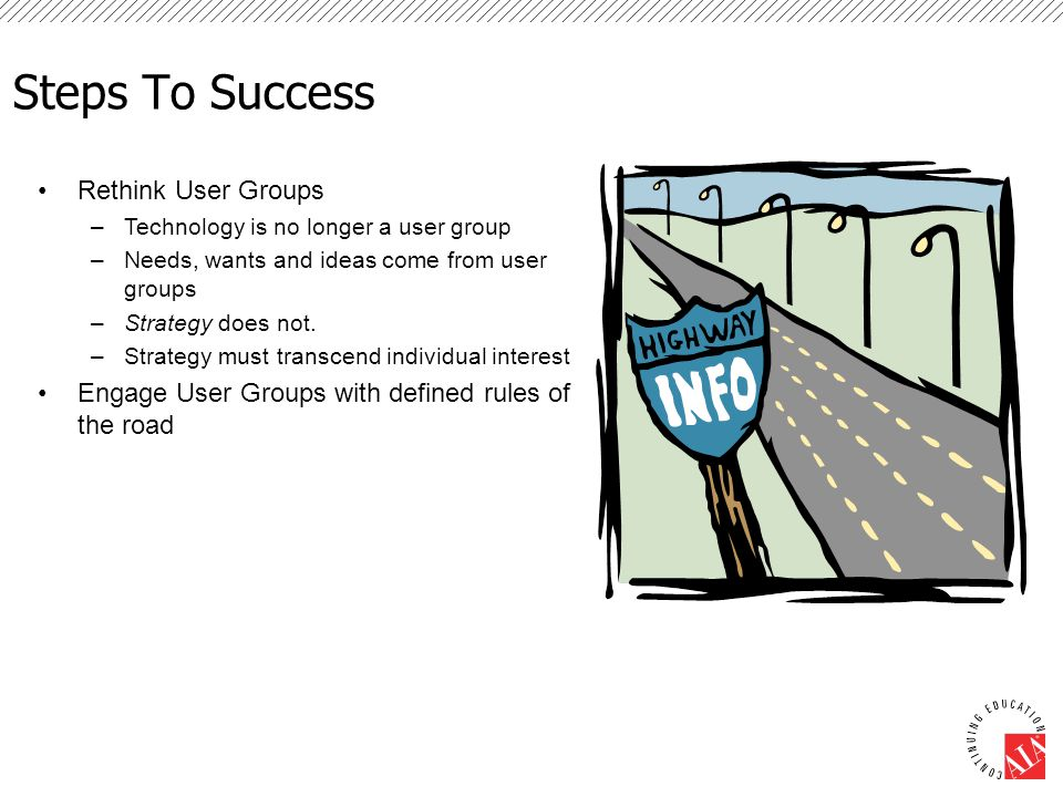 Steps To Success Rethink User Groups –Technology is no longer a user group –Needs, wants and ideas come from user groups –Strategy does not. –Strategy