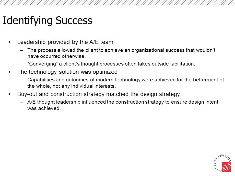 Identifying Success Leadership provided by the A/E team –The process allowed the client to achieve an organizational success that wouldn't have occurred otherwise.