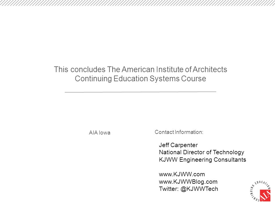 This concludes The American Institute of Architects Continuing Education Systems Course AIA Iowa Contact Information: Jeff Carpenter National Director