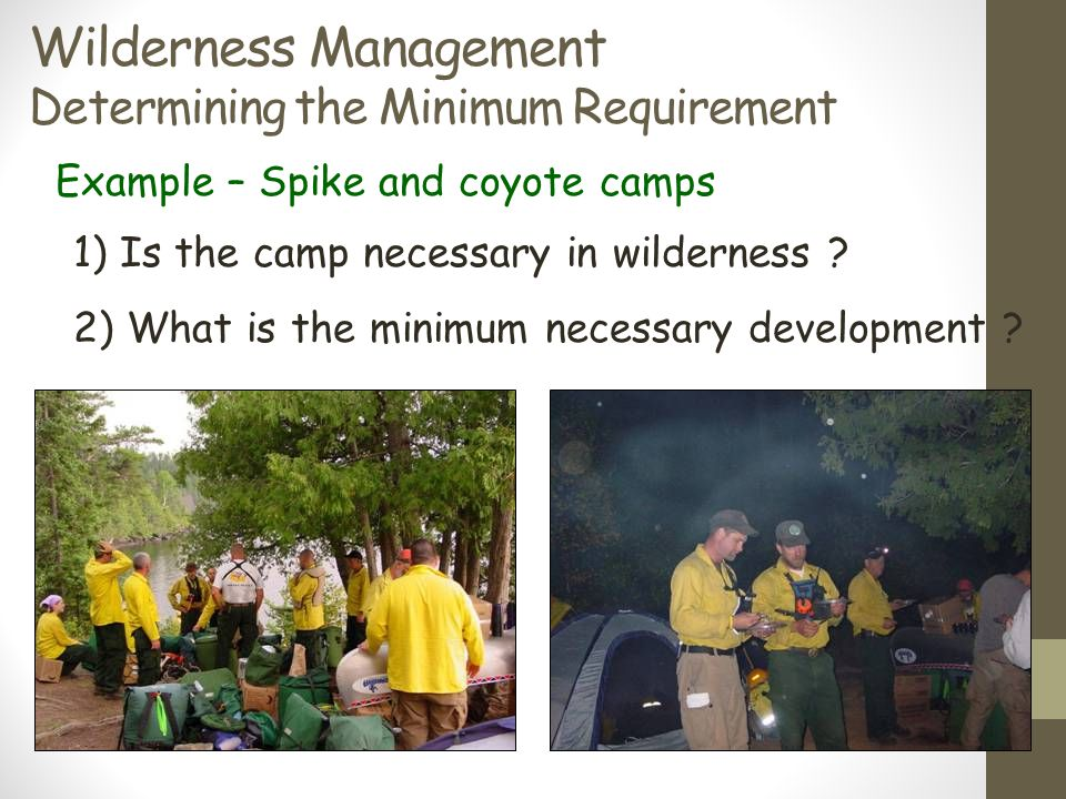 Wilderness Management Determining the Minimum Requirement Example – Spike and coyote camps 1) Is the camp necessary in wilderness ? 2) What is the min