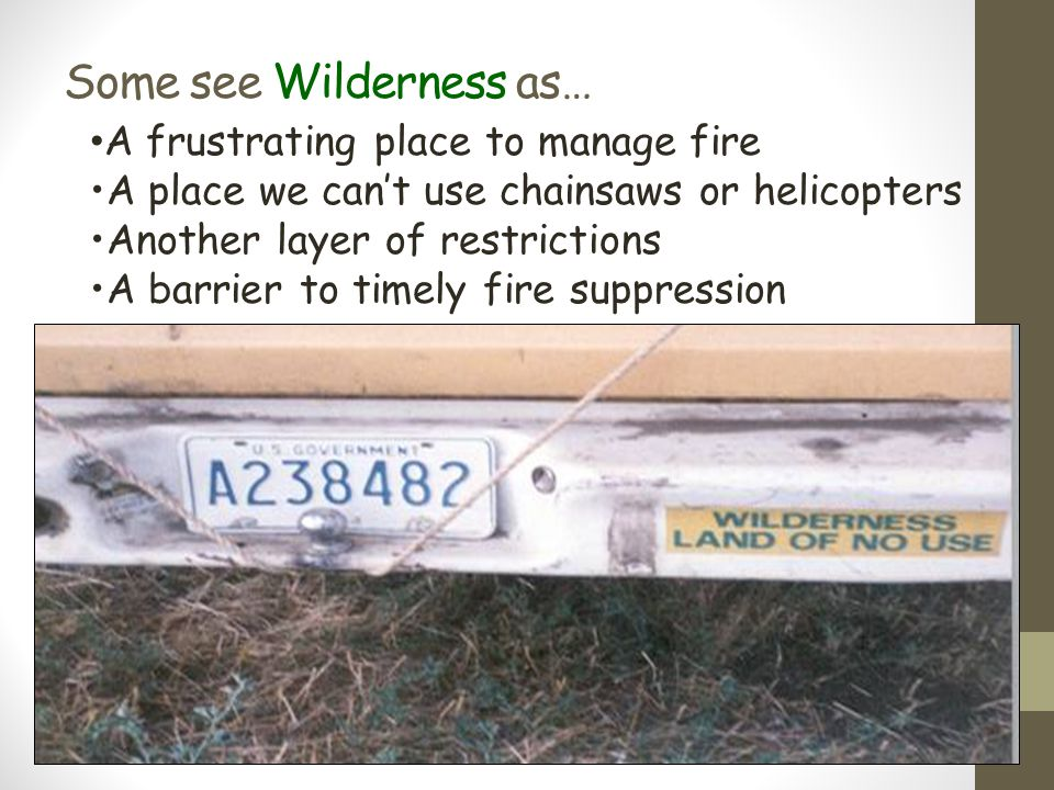 Some see Wilderness as… A frustrating place to manage fire A place we can't use chainsaws or helicopters Another layer of restrictions A barrier to ti